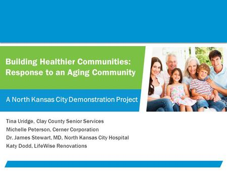 Building Healthier Communities: Response to an Aging Community A North Kansas City Demonstration Project Tina Uridge, Clay County Senior Services Michelle.