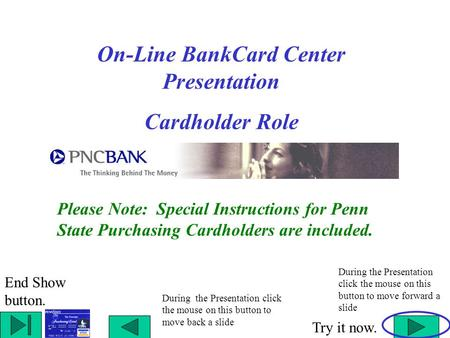 On-Line BankCard Center Presentation Cardholder Role During the Presentation click the mouse on this button to move back a slide During the Presentation.