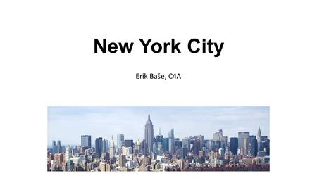 New York City Erik Baše, C4A. BASIC FACTS Location: north-east coast, state NY, Hudson river Population: 8 million Area: 1,214 km 2 largest city in the.