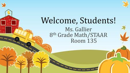 Welcome, Students! Ms. Gallier 8 th Grade Math/STAAR Room 135.