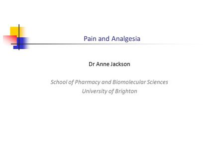 Pain and Analgesia Dr Anne Jackson School of Pharmacy and Biomolecular Sciences University of Brighton.