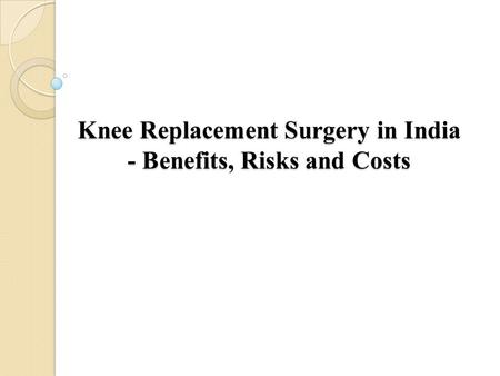 Knee Replacement Surgery in India - Benefits, Risks and Costs.