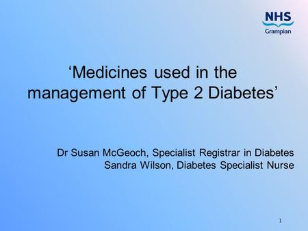 1 'Medicines used in the management of Type 2 Diabetes' Dr Susan McGeoch, Specialist Registrar in Diabetes Sandra Wilson, Diabetes Specialist Nurse.