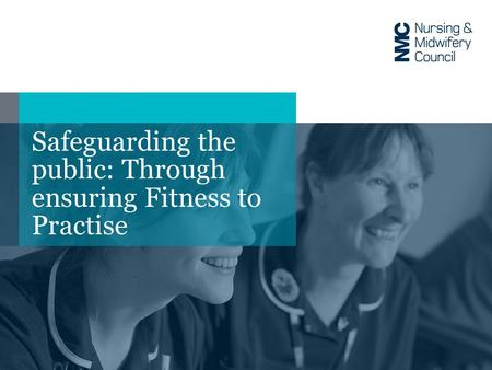 Safeguarding the public: Through ensuring Fitness to Practise.