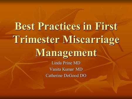 Best Practices in First Trimester Miscarriage Management Linda Prine MD Vanita Kumar MD Catherine DeGood DO.