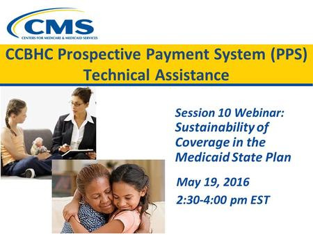 CCBHC Prospective Payment System (PPS) Technical Assistance Session 10 Webinar: Sustainability of Coverage in the Medicaid State Plan May 19, 2016 2:30-4:00.