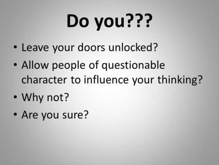 Do you??? Leave your doors unlocked? Allow people of questionable character to influence your thinking? Why not? Are you sure?