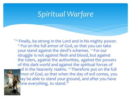 "Spiritual Warfare ""10 Finally, be strong in the Lord and in his mighty power. 11 Put on the full armor of God, so that you can take your stand against."