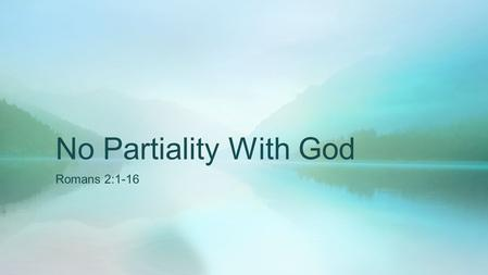 "No Partiality With God Romans 2:1-16. God's Impartiality Acts 10:34-35 Then Peter opened his mouth and said: ""In truth I perceive that God shows no partiality."
