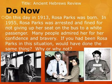 Do Now  On this day in 1913, Rosa Parks was born. In 1955, Rosa Parks was arrested and fined for not giving up her seat on the bus to a white passenger.