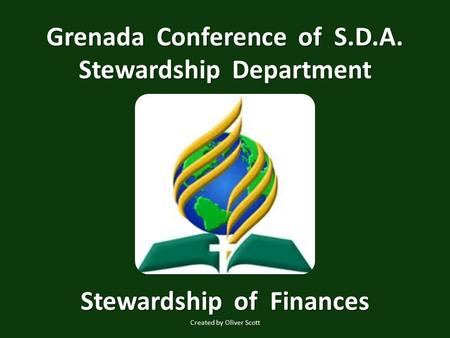Grenada Conference of S.D.A. Stewardship Department Stewardship of Finances Created by Oliver Scott.