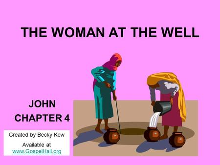 THE WOMAN AT THE WELL JOHN CHAPTER 4 Created by Becky Kew Available at www.GospelHall.org www.GospelHall.org.