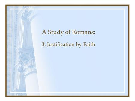 A Study of Romans: 3. Justification by Faith. Romans Chapter 1: The Gospel's Power to Save Chapter 1-3: Man's need for Salvation Chapter 3-5: Justification.