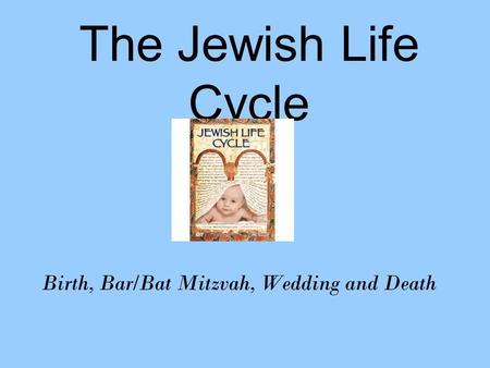 The Jewish Life Cycle Birth, Bar/Bat Mitzvah, Wedding and Death.