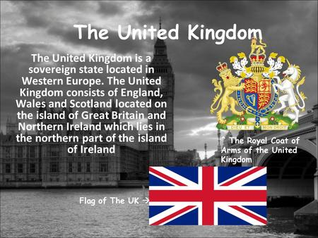The United Kingdom The United Kingdom is a sovereign state located in Western Europe. The United Kingdom consists of England, Wales and Scotland located.