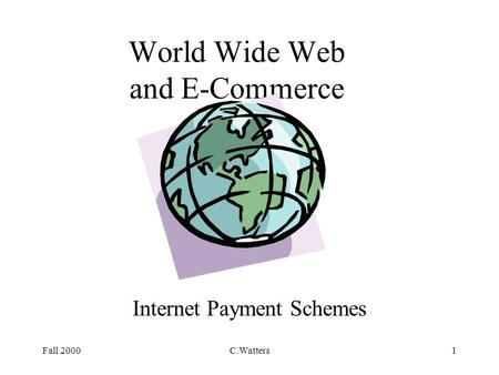 Fall 2000C.Watters1 World Wide Web and E-Commerce Internet Payment Schemes.