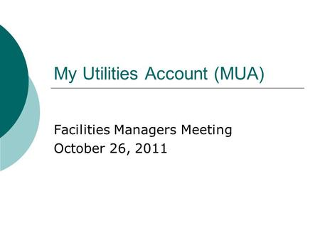 My Utilities Account (MUA) Facilities Managers Meeting October 26, 2011.