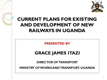 CURRENT PLANS FOR EXISTING AND DEVELOPMENT OF NEW RAILWAYS IN UGANDA PRESENTED BY GRACE JAMES ITAZI DIRECTOR OF TRANSPORT MINISTRY OF WORKS AND TRANSPORT-