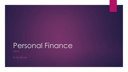 Personal Finance CREDIT BY MR. BROWN. Topics  What is credit, and why it is valuable?  Building and Growing Credit  Credit Card Specifics  Charge.
