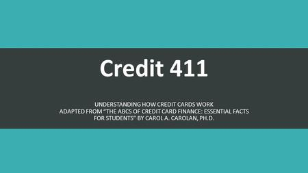 "Credit 411 UNDERSTANDING HOW CREDIT CARDS WORK ADAPTED FROM ""THE ABCS OF CREDIT CARD FINANCE: ESSENTIAL FACTS FOR STUDENTS"" BY CAROL A. CAROLAN, PH.D."