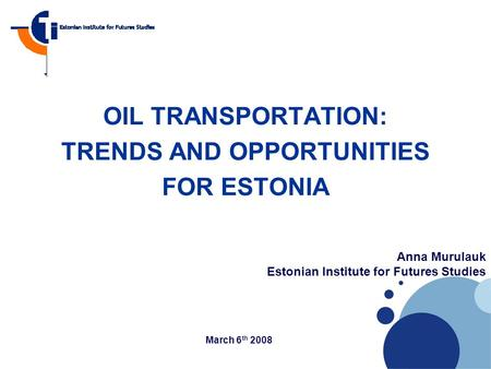 Company LOGO OIL TRANSPORTATION: TRENDS AND OPPORTUNITIES FOR ESTONIA Anna Murulauk Estonian Institute for Futures Studies March 6 th 2008.