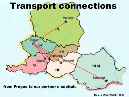 Transport connections By 2. L OA a VOSE Tabor from Prague to our partner s´capitals.