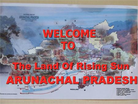WELCOME TO The Land <strong>Of</strong> Rising Sun ARUNACHAL PRADESH WELCOME TO The Land <strong>Of</strong> Rising Sun ARUNACHAL PRADESH WELCOME TO The Land <strong>Of</strong> Rising Sun ARUNACHAL PRADESH.