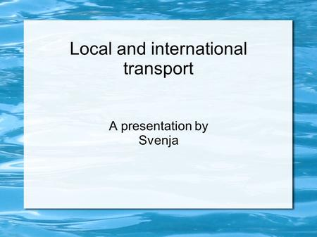 Local and international transport A presentation by Svenja.