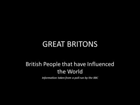 GREAT BRITONS British People that have Influenced the World Information taken from a poll run by the BBC.