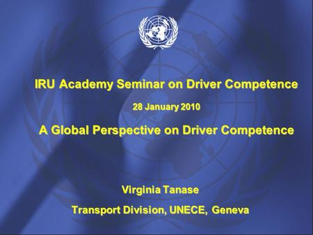 Virginia Tanase Transport Division, UNECE, Geneva IRU Academy Seminar on Driver Competence 28 January 2010 A Global Perspective on Driver Competence.