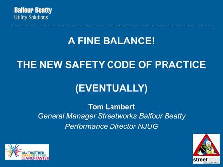 A FINE BALANCE! THE NEW SAFETY CODE OF PRACTICE (EVENTUALLY) Tom Lambert General Manager Streetworks Balfour Beatty Performance Director NJUG.