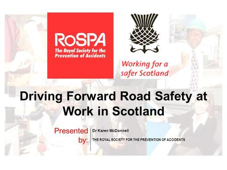 Driving Forward Road Safety at Work in Scotland Presented by: Dr Karen McDonnell THE ROYAL SOCIETY FOR THE PREVENTION OF ACCIDENTS.