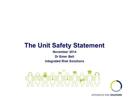 The Unit Safety Statement November 2014 Dr Emer Bell Integrated Risk Solutions.
