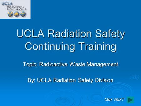 Topic: Radioactive Waste Management By: UCLA Radiation Safety Division UCLA Radiation Safety Continuing Training Click 'NEXT'