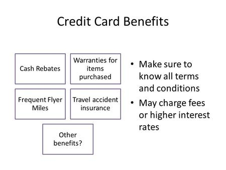 Credit Card Benefits Make sure to know all terms and conditions May charge fees or higher interest rates Cash Rebates Warranties for items purchased Frequent.