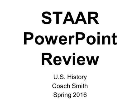 STAAR PowerPoint Review U.S. History Coach Smith Spring 2016.