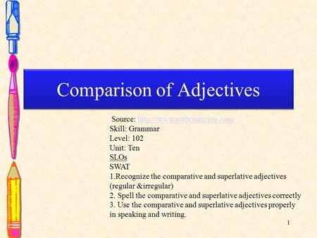 1 Comparison of Adjectives Comparison of Adjectives Source:  Skill: Grammar Level: 102 Unit: Ten.