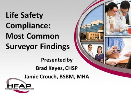 Life Safety Compliance: Most Common Surveyor Findings Presented by Brad Keyes, CHSP Jamie Crouch, BSBM, MHA.