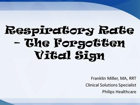 Respiratory Rate – The Forgotten Vital Sign Franklin Miller, MA, RRT Clinical Solutions Specialist Philips Healthcare.