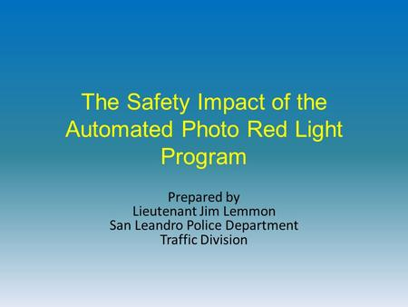 The Safety Impact of the Automated Photo Red Light Program Prepared by Lieutenant Jim Lemmon San Leandro Police Department Traffic Division.