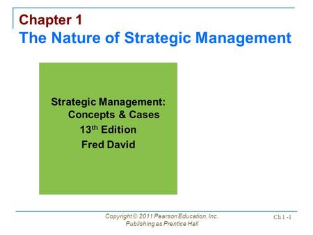 Copyright © 2011 Pearson Education, Inc. Publishing as Prentice Hall Ch 1 -1 Chapter 1 The Nature of Strategic Management Strategic Management: Concepts.
