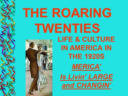 LIFE & CULTURE IN AMERICA IN THE 1920S MERICA' Is Livin' LARGE and CHANGIN' THE ROARING TWENTIES.
