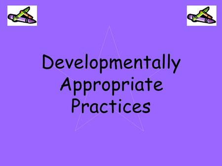 Developmentally Appropriate Practices. Five Guidelines For Developmentally Appropriate Practices.