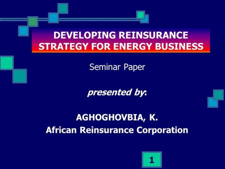 1 DEVELOPING REINSURANCE STRATEGY FOR ENERGY BUSINESS Seminar Paper presented by: AGHOGHOVBIA, K. African Reinsurance Corporation.