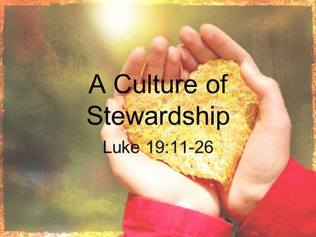 A Culture of Stewardship Luke 19:11-26. Understanding biblical stewardship A. Biblical Stewardship begins with Jesus in the Gospels and runs all through.