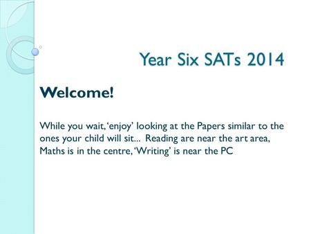 Year Six SATs 2014 Welcome! While you wait, 'enjoy' looking at the Papers similar to the ones your child will sit... Reading are near the art area, Maths.