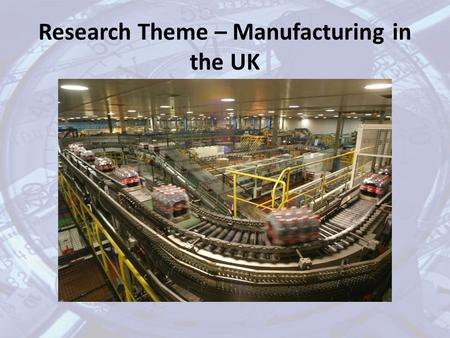 Research Theme – Manufacturing in the UK. In your research you should consider: the impact of technological change on businesses manufacturing in the.