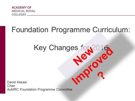 Foundation Programme Curriculum: Key Changes for 2016 David Kessel Chair AoMRC Foundation Programme Committee New Improved ?