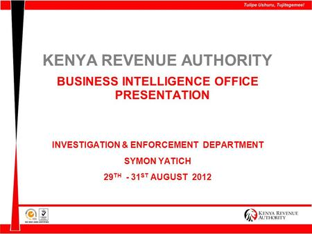 KENYA REVENUE AUTHORITY BUSINESS INTELLIGENCE OFFICE PRESENTATION INVESTIGATION & ENFORCEMENT DEPARTMENT SYMON YATICH 29 TH - 31 ST AUGUST 2012.