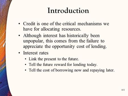 4-1 Introduction Credit is one of the critical mechanisms we have for allocating resources. Although interest has historically been unpopular, this comes.